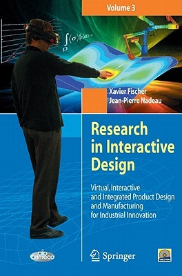 Research in Interactive Design, Volume 3: Virtual, Interactive and Integrated Product Design and Manufacturing for Industrial Innovation [With CDROM] Xavier Fischer