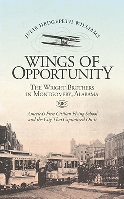 Wings Of Opportunity: The Wright Brothers In Montgomery, Alabama, 1910 Julie Hedgepeth Williams
