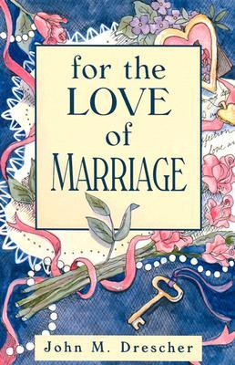 For the Love of Marriage  by  John M. Drescher