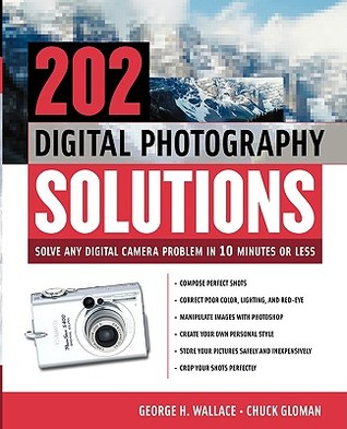 202 Digital Photography Solutions: Solve Any Digital Camera Problem in Ten Minutes or Less George H. Wallace