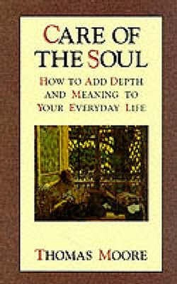 Care Of The Soul: An inspirational programme to add depth and meaning to your everyday life: How to Add Depth and Meaning to Your Everyday Life  by  Thomas  Moore