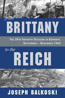 From Brittany to the Reich: The 29th Infantry Division in Germany, September-November 1944 Joseph Balkoski