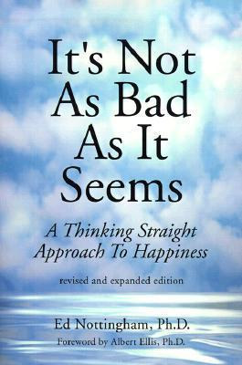 Its Not as Bad as It Seems: A Thinking Straight Approach to Happiness Ed Nottingham