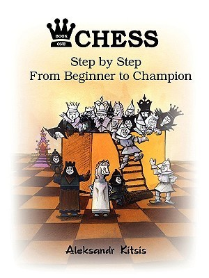 Chess, Step  by  Step: From Beginner to Champion by Aleksandr Kitsis