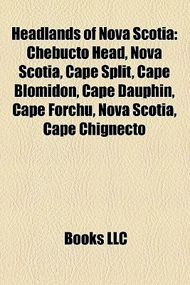 Headlands of Nova Scotia: Chebucto Head, Nova Scotia, Cape Split, Cape Blomidon, Cape Dauphin, Cape Forchu, Nova Scotia, Cape Chignecto  by  Books LLC