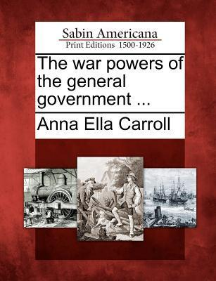 The War Powers of the General Government ...  by  Anna Ella Carroll