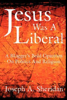 Jesus Was a Liberal: A Bloggers Bold Opinions on Politics and Religion  by  Joseph A. Sheridan