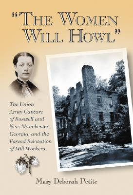 The Women Will Howl: The Union Army Capture of Roswell and New Manchester, Georgia, and the Forced Relocation of Mill Workers  by  Mary Deborah Petite