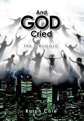 And God Cried: The Struggle  by  Ralph Cole