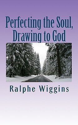 Perfecting the Soul, Drawing to God: An Enhanced Technology for Approaching Enlightenment Ralphe Wiggins