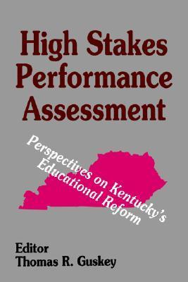 High Stakes Performance Assessment: Perspectives on Kentuckys Educational Reform  by  Thomas R. Guskey