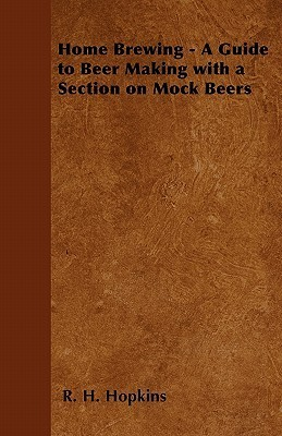 Home Brewing - A Guide to Beer Making with a Section on Mock Beers  by  R.H. Hopkins
