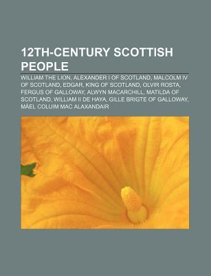12th-Century Scottish People: William the Lion, Alexander I of Scotland, Malcolm IV of Scotland, Edgar, King of Scotland, Olvir Rosta Source Wikipedia