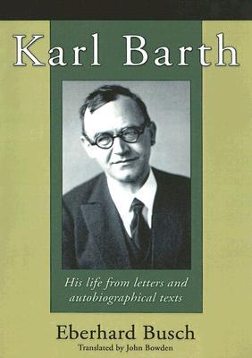 Karl Barth: His Life from Letters and Autobiographical Texts Eberhard Busch