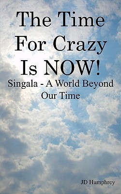 The Time for Crazy Is Now!: Singala - A World Beyond Our Time  by  J.D. Humphrey