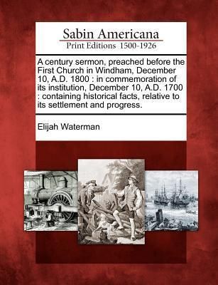 A Century Sermon, Preached Before the First Church in Windham, December 10, A.D. 1800: In Commemoration of Its Institution, December 10, A.D. 1700: Containing Historical Facts, Relative to Its Settlement and Progress.  by  Elijah Waterman