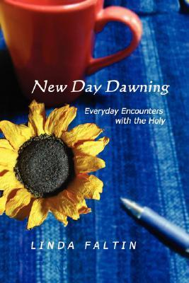 New Day Dawning: Everyday Encounters with the Holy  by  Linda Faltin