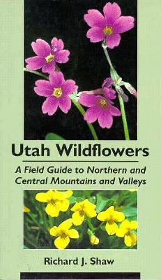 Utah Wildflowers: Field Guide to the Northern and Central Mountains and Valleys  by  Richard J. Shaw