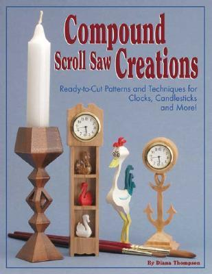 Compound Scroll Saw Creations: Ready-To-Cut Patterns and Techniques for Clocks, Candle Sticks, Critters, and More! Diana Thompson