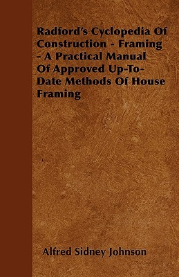 Radfords Cyclopedia of Construction - Framing - A Practical Manual of Approved Up-To-Date Methods of House Framing  by  Alfred Sidney Johnson