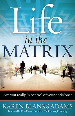 Life in the Matrix: Are You Really in Control of Your Decisions? Karen Blanks Adams