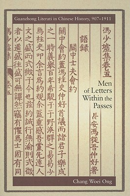 Men of Letters Within the Passes: Guanzhong Literati in Chinese History, 907-1911  by  Chang Woei Ong