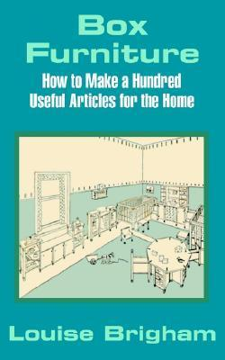 Box Furniture: How to Make a Hundred Useful Articles for the Home  by  Louise Brigham