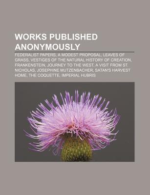 Works Published Anonymously: Federalist Papers, a Modest Proposal, Leaves of Grass, Vestiges of the Natural History of Creation, Frankenstein  by  Source Wikipedia