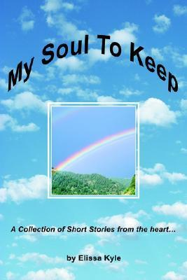My Soul to Keep: A Collection of Short Stories from the Heart  by  Elissa Kyle