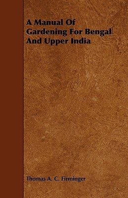 A Manual of Gardening for Bengal and Upper India  by  Thomas A.C. Firminger