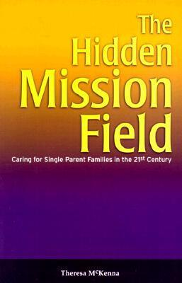 The Hidden Mission Field: Caring for Single Parent Families in the 21st Century  by  Theresa McKenna