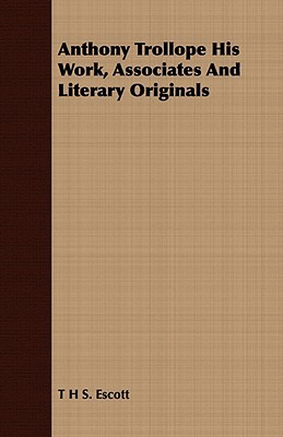 Anthony Trollope His Work, Associates and Literary Originals Thomas Hay Sweet Escott
