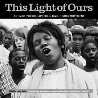 This Light of Ours: Activist Photographers of the Civil Rights Movement  by  Leslie G. Kelen