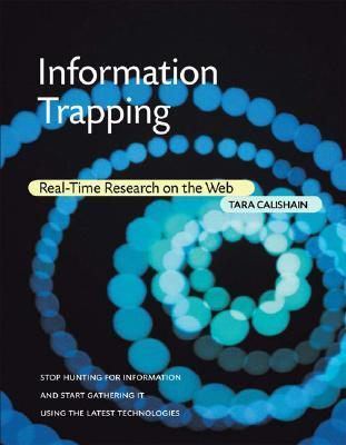 Information Trapping: Real-Time Research on the Web  by  Tara Calishain