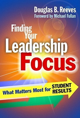 Finding Your Leadership Focus: What Matters Most for Student Results  by  Douglas B. Reeves