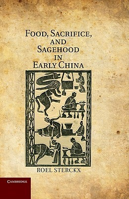 Food, Sacrifice, and Sagehood in Early China  by  Roel Sterckx