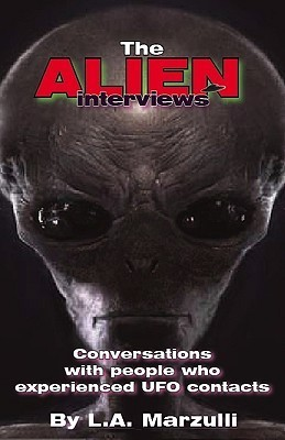 The Alien Interviews: Conversations with People Who Experienced UFO Contacts  by  L.A. Marzulli