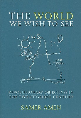 The World We Wish to See: Revolutionary Objectives in the Twenty-First Century Samir Amin