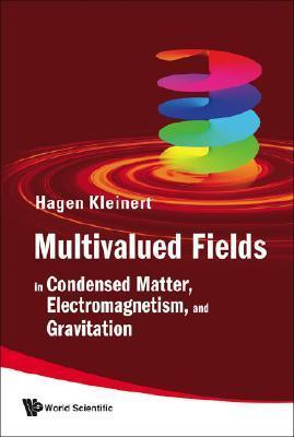 Multivalued Fields: In Condensed Matter, Electromagnetism, and Gravitation Hagen Kleinert