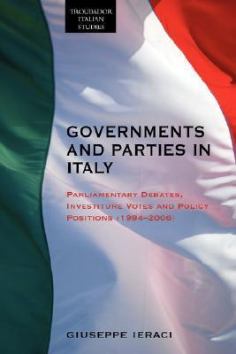 Governments And Parties In Italy: Parliamentary Debates, Investiture Votes And Policy Positions (1994 2006) (Troubador Italian Studies)  by  Giuseppe Ieraci