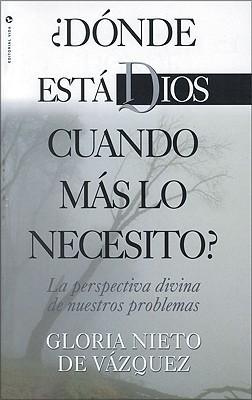 D Nde Est Dios Cuando M S Lo Necesito?: La Perspectiva Divina de Nuestros Problemas  by  Gloria Vazquez
