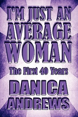 Im Just an Average Woman: The First 40 Years Danica Andrews