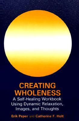 Creating Wholeness: A Self-Healing Workbook Using Dynamic Relaxation, Images, and Thoughts  by  Erik Peper