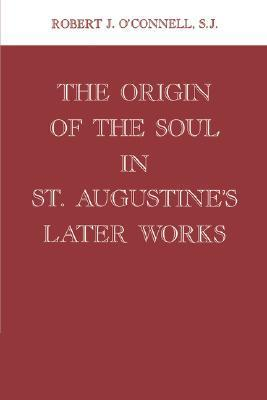 Origin of the Soul in St. Augustines Later Works  by  Robert J. OConnell