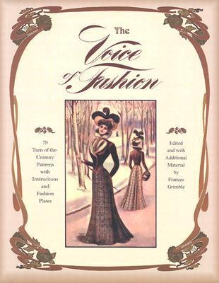 The Voice of Fashion: 79 Turn-of-the-Century Patterns with Instructions and Fashion Plates  by  Frances Grimble