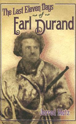 The Last Eleven Days of Earl Durand Jerred Metz