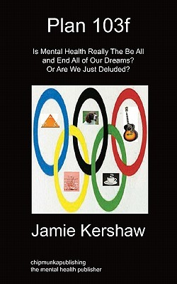 Plan 103f: Is Mental Health Really the Be All and End All of Our Dreams? or Are We Just Deluded? Jamie Kershaw