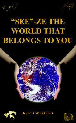 See-Ze the World That Belongs to You: Travel Robert W. Schmitt