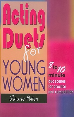Acting Duets for Young Women: 8 to 10 Minute Duo Scenes for Practice and Competition Laurie Allen