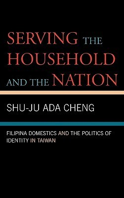 Serving the Household and the Nation: Filipina Domestics and the Politics of Identity in Taiwan  by  Shu-Ju Ada Cheng